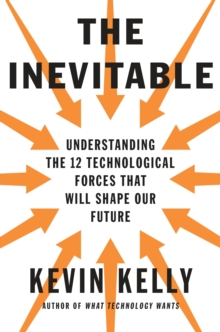 The Inevitable : Understanding the 12 Technological Forces That Will Shape Our Future, Hardback Book