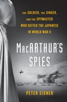 Macarthur's Spies : The Soldier, the Singer, and the Spymaster Who Defied the Japanese in World War II, Hardback Book
