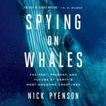 Spying on Whales : The Past, Present, and Future of Earth's Most Awesome Creatures, eAudiobook MP3 eaudioBook