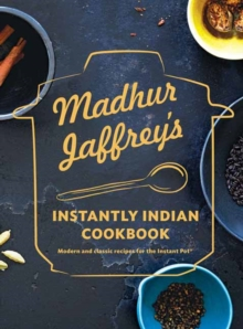 Madhur Jaffrey's Instantly Indian Cookbook : Modern and Classic Recipes for the Instant Pot, Hardback Book