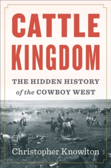 Cattle Kingdom : The Hidden History of the Cowboy West, Hardback Book