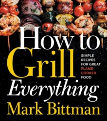 How to Grill Everything : Simple Recipes for Great Flame-Cooked Food, Hardback Book