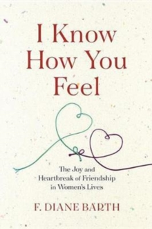 I Know How You Feel : The Joy and Heartbreak of Friendship in Women?s Lives, Hardback Book
