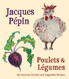 Jacques Pepin Poulets & Legumes : My Favorite Chicken & Vegetable Recipes, Hardback Book