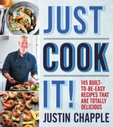Just Cook It! : 145 Built-to-Be-Easy Recipes That Are Totally Delicious, Hardback Book