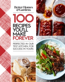 Better Homes and Gardens 100 Recipes You Will Make Forever : Perfected in Our Test Kitchen for Success in Yours, Hardback Book