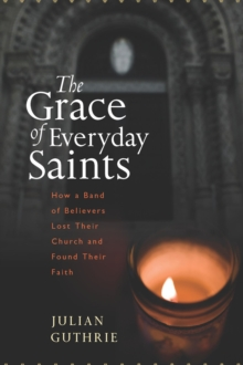 The Grace of Everyday Saints : How a Band of Believers Lost Their Church and Found Their Faith, EPUB eBook