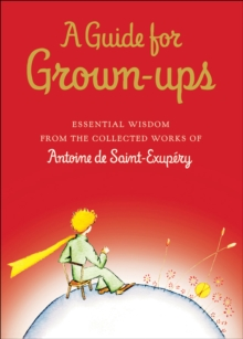 A Guide for Grown-ups : Essential Wisdom from the Collected Works of Antoine de Saint-Exupery, EPUB eBook