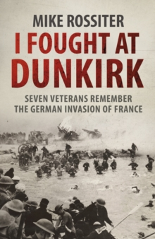 I Fought at Dunkirk : Seven Veterans Remember Their Fight for Salvation, Paperback Book