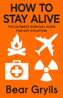 How to Stay Alive : The Ultimate Survival Guide for Any Situation, Paperback / softback Book