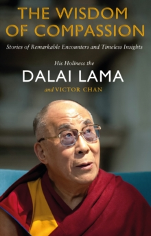The Wisdom of Compassion : Stories of Remarkable Encounters and Timeless Insights, Paperback Book