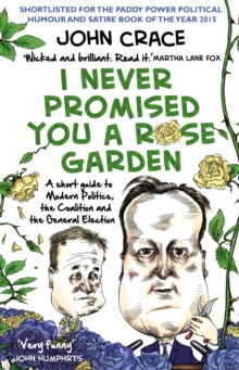 I Never Promised You a Rose Garden : A Short Guide to Modern Politics, the Coalition and the General Election, Paperback Book