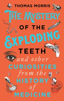 The Mystery of the Exploding Teeth and Other Curiosities from the History of Medicine, Paperback / softback Book
