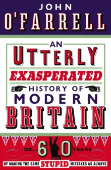 An Utterly Exasperated History of Modern Britain : or Sixty Years of Making the Same Stupid Mistakes as Always, Paperback / softback Book