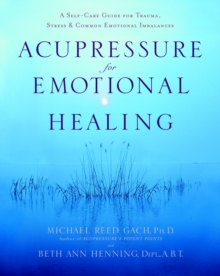 Acupressure for Emotional Healing : A Self-Care Guide for Trauma, Stress, and Common Emotional Imbalances, Paperback Book