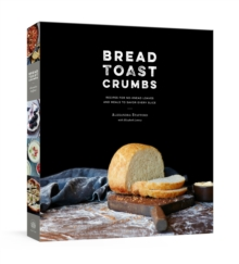 Bread Toast Crumbs : Recipes for No-Knead Loaves & Meals to Savor Every Slice, Hardback Book