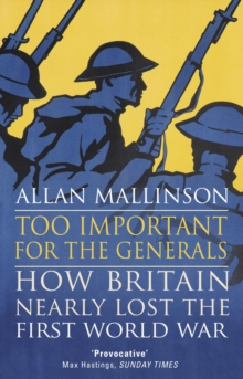 Too Important for the Generals : Losing and Winning the First World War, Paperback Book