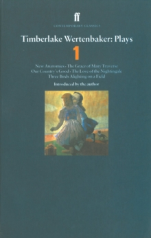Timberlake Wertenbaker Plays 1 : New Anatomies; Grace of Mary Traverse; Our Country's Good; Love of a Nightingale; Three Birds Alighting on a Field, Paperback Book