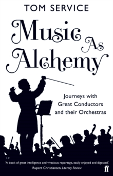 Music as Alchemy : Journeys with Great Conductors and their Orchestras, Paperback / softback Book