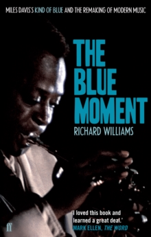 The Blue Moment : Miles Davis's Kind of Blue and the Remaking of Modern Music, Paperback / softback Book