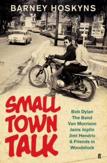 Small Town Talk : Bob Dylan, The Band, Van Morrison, Janis Joplin, Jimi Hendrix & Friends in the Wild Years of Woodstock, Hardback Book