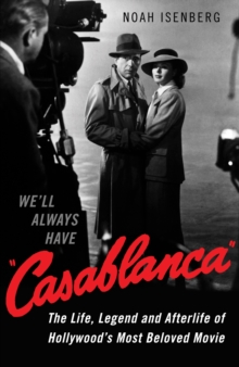 We'll Always Have Casablanca : The Life, Legend, and Afterlife of Hollywood's Most Beloved Movie, Hardback Book