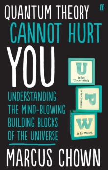 Quantum Theory Cannot Hurt You : Understanding the Mind-Blowing Building Blocks of the Universe, Paperback / softback Book