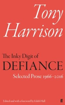 The Inky Digit of Defiance : Tony Harrison: Selected Prose 1966-2016, Hardback Book