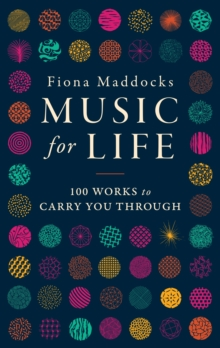 Music for Life : 100 Works to Carry You Through, Hardback Book