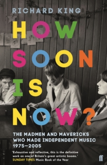 How Soon is Now? : The Madmen and Mavericks who made Independent Music 1975-2005, Paperback Book