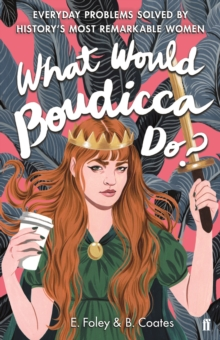 What Would Boudicca Do? : Everyday Problems Solved by History's Most Remarkable Women, Hardback Book