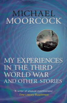 My Experiences in the Third World War and Other Stories : The Best Short Fiction Of Michael Moorcock Volume 1, EPUB eBook
