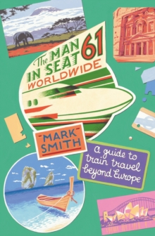 The Man in Seat 61 - Worldwide : A Guide to Train Travel Beyond Europe, Paperback Book