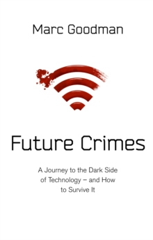 Future Crimes : A Journey To The Dark Side of Technology - and How To Survive It, Hardback Book