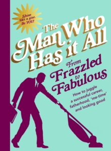 From Frazzled to Fabulous : How to Juggle a Successful Career, Fatherhood, `Me-Time' and Looking Good, Hardback Book