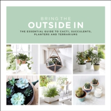 Bring the Outside in : The Essential Guide to Cacti, Succulents, Planters and Terrariums, Hardback Book