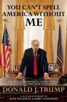 You Can't Spell America Without Me : The Really Tremendous Inside Story of My Fantastic First Year as President Donald J. Trump (A So-Called Parody), Hardback Book