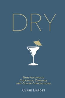 Dry : Non-Alcoholic Cocktails, Cordials and Clever Concoctions, Hardback Book