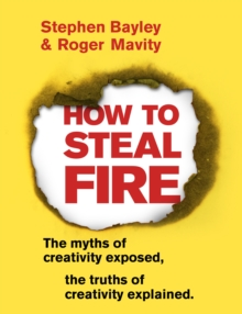 How to Steal Fire : The Myths of Creativity Exposed, The Truths of Creativity Explained, Paperback / softback Book