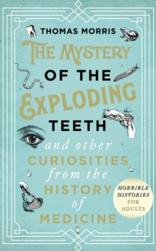 The Mystery of the Exploding Teeth and Other Curiosities from the History of Medicine, Hardback Book