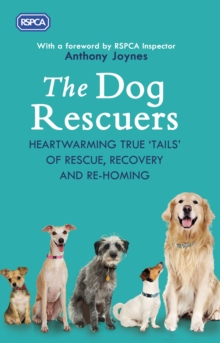The Dog Rescuers : Heartwarming true tails of rescue, recovery and re-homing, Hardback Book