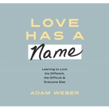 Love Has a Name : Learning to Love the Different, the Difficult, and Everyone Else, eAudiobook MP3 eaudioBook