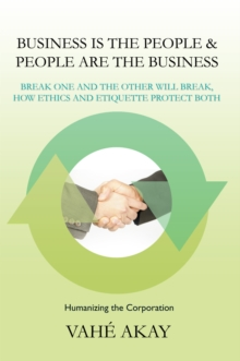 Business Is the People & People Are the Business : Break One and the Other Will Break, How Ethics and Etiquette Protect Both, EPUB eBook