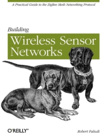 Building Wireless Sensor Networks : A Practical Guide to the Zigbee Mesh Networking Protocol, Paperback / softback Book