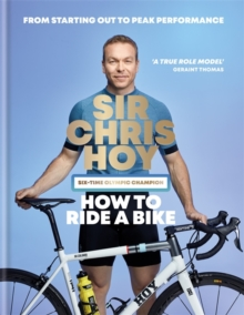 How to Ride a Bike : From Starting Out to Peak Performance, Hardback Book