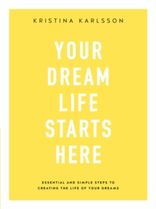 Your Dream Life Starts Here : Essential and simple steps to creating the life of your dreams, Paperback / softback Book