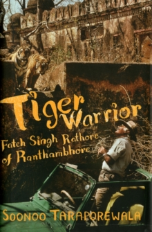 Tiger Warrior : Fateh Singh Rathore of Ranthambhore, Hardback Book