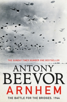 Arnhem : The Battle for the Bridges, 1944: The Sunday Times No 1 Bestseller, Hardback Book