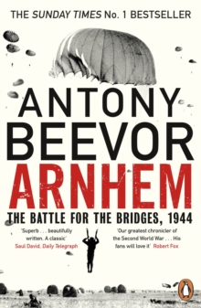 Arnhem : The Battle for the Bridges, 1944: The Sunday Times No 1 Bestseller, Paperback / softback Book