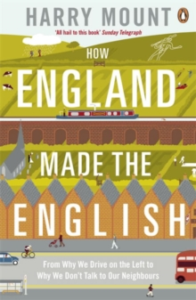How England Made the English : From Why We Drive on the Left to Why We Don't Talk to Our Neighbours, Paperback Book